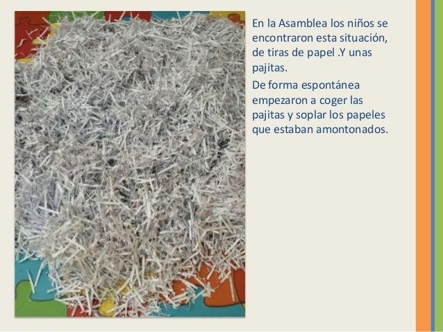 En la Asamblea los niños se encontraron esta situación, de tiras de papel .Y unas pajitas. De forma espontánea empezaron a...