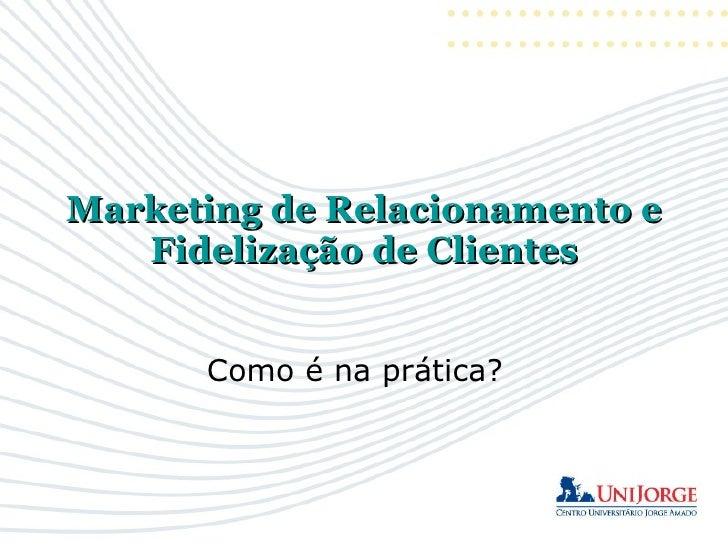 Marketing de Relacionamento e    Fidelização de Clientes         Como é na prática?