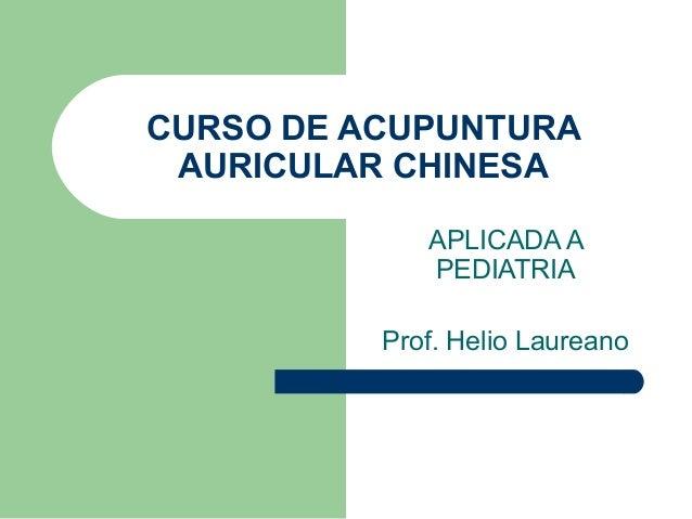 CURSO DE ACUPUNTURA AURICULAR CHINESA APLICADA A PEDIATRIA Prof. Helio Laureano