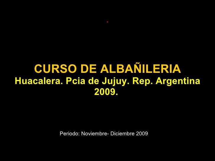 CURSO DE ALBAÑILERIA Huacalera. Pcia de Jujuy. Rep. Argentina 2009.  . Periodo: Noviembre- Diciembre 2009