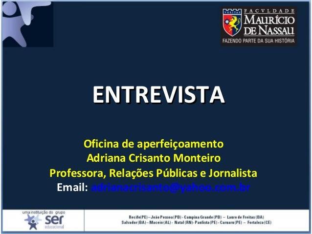 ENTREVISTAENTREVISTA Oficina de aperfeiçoamento Adriana Crisanto Monteiro Professora, Relações Públicas e Jornalista Email...