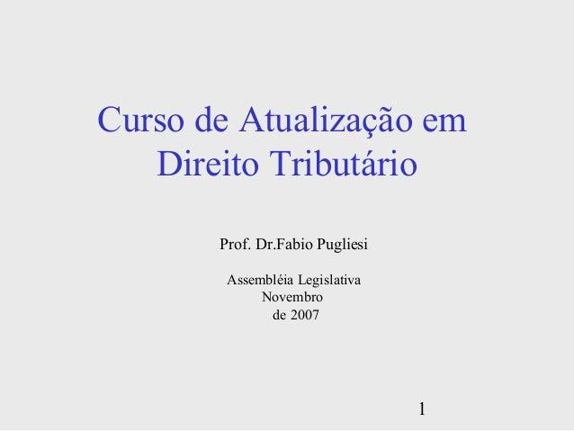 1 Curso de Atualização em Direito Tributário Prof. Dr.Fabio Pugliesi Assembléia Legislativa Novembro de 2007