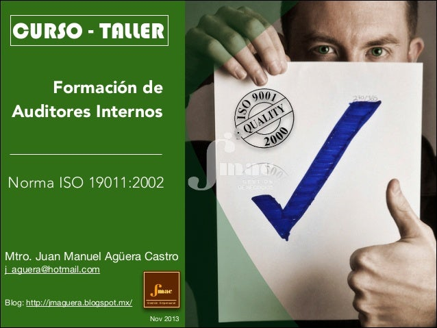 CURSO - TALLER Formación de Auditores Internos  Norma ISO 19011:2002  Mtro. Juan Manuel Agüera Castro  j_aguera@hotmail.co...