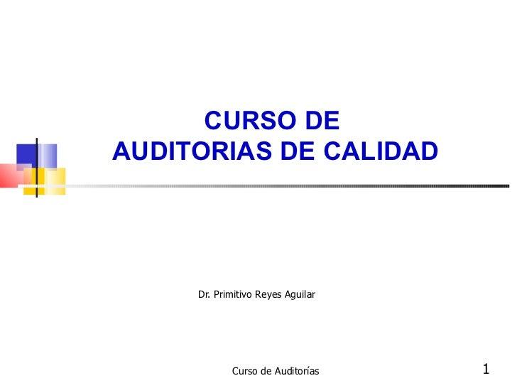 CURSO DE  AUDITORIAS DE CALIDAD Dr. Primitivo Reyes Aguilar  Curso de Auditorías