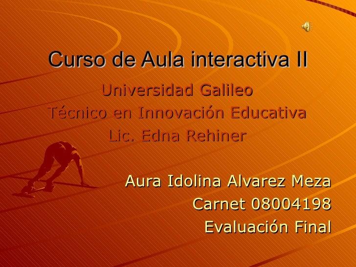Curso de Aula interactiva II Universidad Galileo Técnico en Innovación Educativa Lic. Edna Rehiner Aura Idolina Alvarez Me...