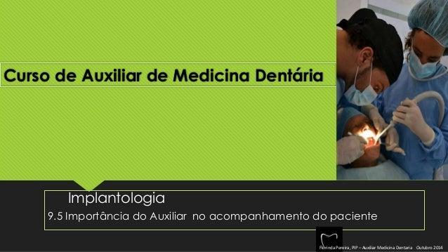 Curso de Auxiliar de Medicina Dentária  Implantologia  9.5 Importância do Auxiliar no acompanhamento do paciente  Florinda...