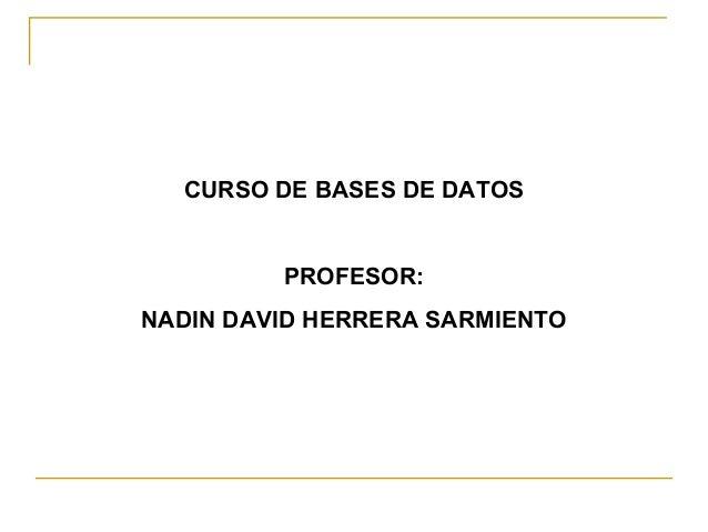 CURSO DE BASES DE DATOS  PROFESOR: NADIN DAVID HERRERA SARMIENTO