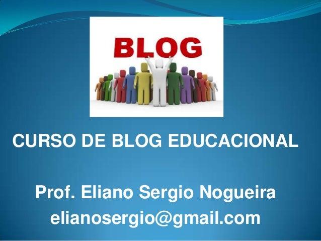 CURSO DE BLOG EDUCACIONAL Prof. Eliano Sergio Nogueira   elianosergio@gmail.com