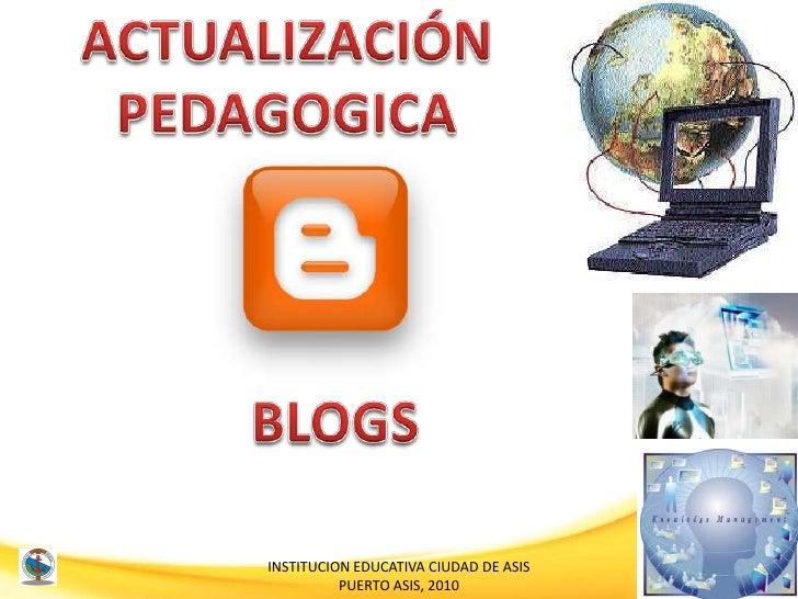 ACTUALIZACIÓN <br />PEDAGOGICA<br />BLOGS<br />INSTITUCION EDUCATIVA CIUDAD DE ASIS<br />PUERTO ASIS, 2010<br />