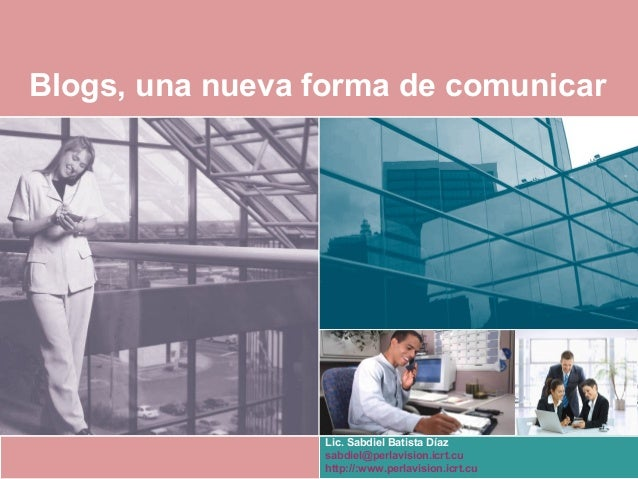 Blogs, una nueva forma de comunicar Lic. Sabdiel Batista Díaz sabdiel@perlavision.icrt.cu http://:www.perlavision.icrt.cu