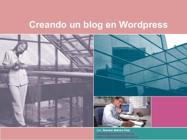 Creando un blog en Wordpress Lic. Sabdiel Batista Díaz sabdiel@perlavision.icrt.cu http://:www.perlavision.icrt.cu
