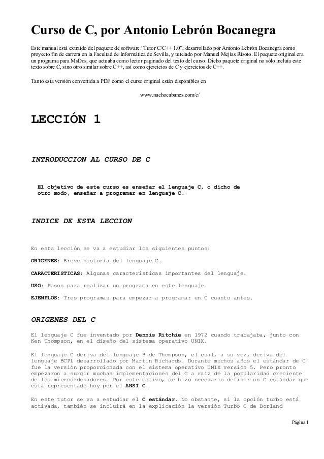 """Curso de C, por Antonio Lebrón Bocanegra Este manual está extraido del paquete de software """"Tutor C/C++ 1.0"""", desarrollado..."""