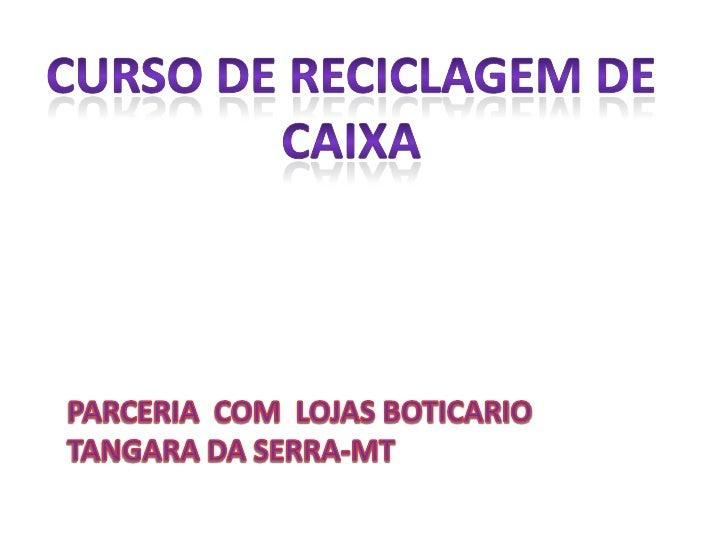 CURSO DE RECICLAGEM DE CAIXA<br />PARCERIA  COM  LOJAS BOTICARIO  TANGARA DA SERRA-MT<br />