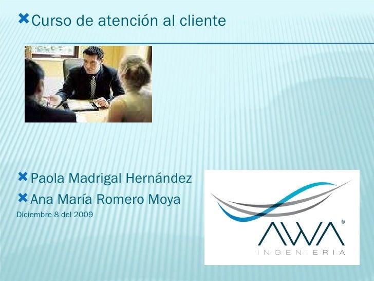 <ul><li>Curso de atención al cliente </li></ul><ul><li>Paola Madrigal Hernández </li></ul><ul><li>Ana María Romero Moya </...