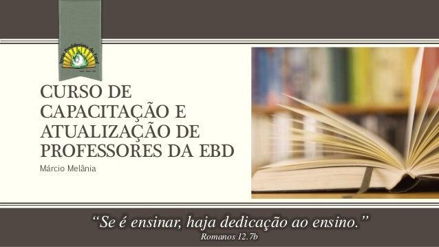 """CURSO DE  CAPACITAÇÃO E  ATUALIZAÇÃO DE  PROFESSORES DA EBD  Márcio Melânia  """"Se é ensinar, haja dedicação ao ensino.""""  Ro..."""