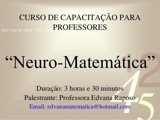 """421 0011 0010 1010 1101 0001 0100 1011 CURSO DE CAPACITAÇÃO PARA PROFESSORES """"Neuro-Matemática"""" Duração: 3 horas e 30 minu..."""