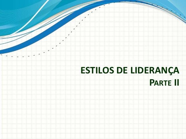 ESTILOS DE LIDERANÇA PARTE II