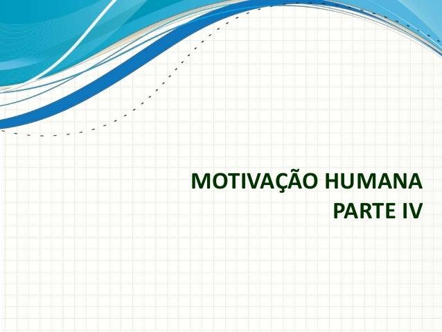 MOTIVAÇÃO HUMANA PARTE IV