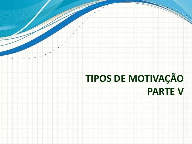 TIPOS DE MOTIVAÇÃO PARTE V