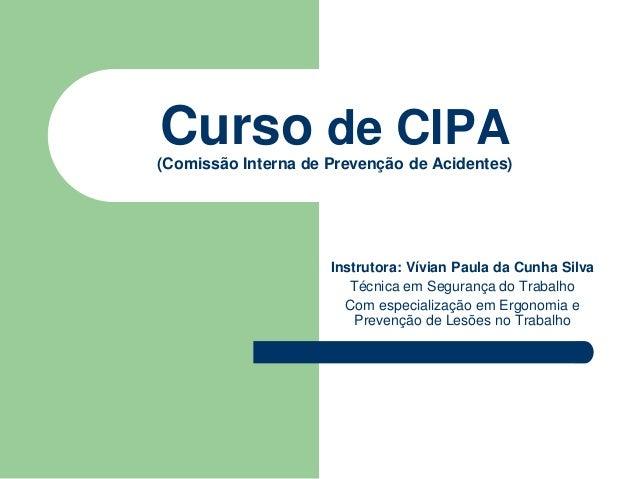 Curso de CIPA  (Comissão Interna de Prevenção de Acidentes)  Instrutora: Vívian Paula da Cunha Silva  Técnica em Segurança...
