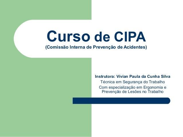 Curso de CIPA(Comissão Interna de Prevenção de Acidentes)                     Instrutora: Vívian Paula da Cunha Silva     ...