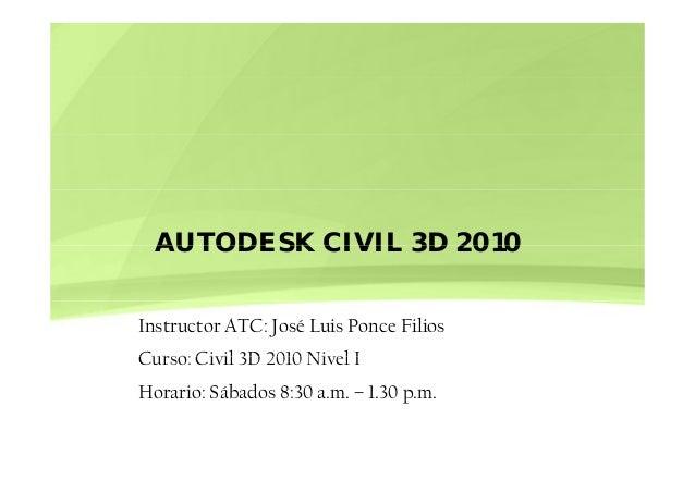 AUTODESK CIVIL 3D 2010AUTODESK CIVIL 3D 2010 Instructor ATC: José Luis Ponce Filios Curso: Civil 3D 2010 Nivel ICurso: Civ...