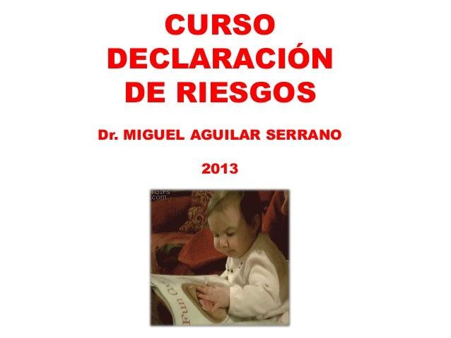 CURSO DECLARACIÓN DE RIESGOS Dr. MIGUEL AGUILAR SERRANO  2013