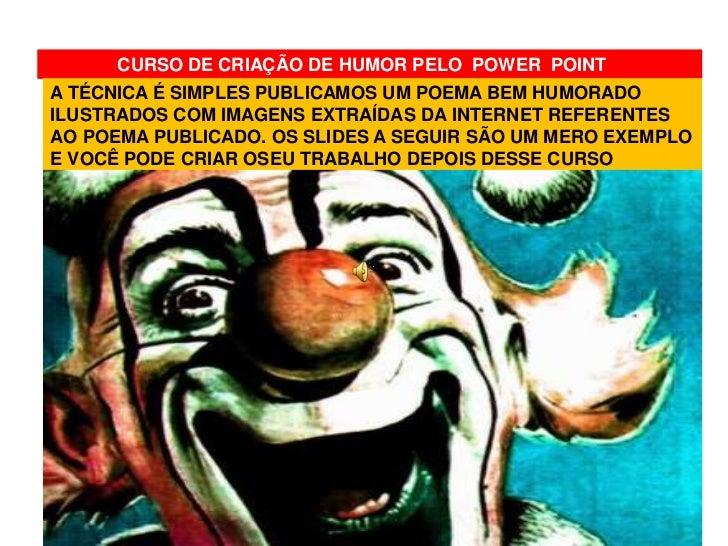 CURSO DE CRIAÇÃO DE HUMOR PELO POWER POINTA TÉCNICA É SIMPLES PUBLICAMOS UM POEMA BEM HUMORADOILUSTRADOS COM IMAGENS EXTRA...