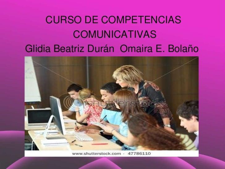 CURSO DE COMPETENCIAS           COMUNICATIVASGlidia Beatriz Durán Omaira E. Bolaño               Title