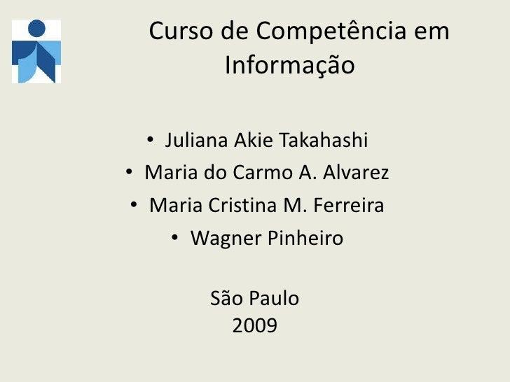 Curso de Competência em Informação<br />Juliana Akie Takahashi<br />Maria do Carmo A. Alvarez<br />Maria Cristina M. Fe...
