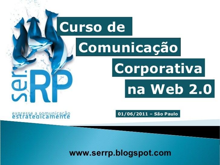 Curso de  Comunicação www.serrp.blogspot.com Corporativa na Web 2.0 01/06/2011 – São Paulo