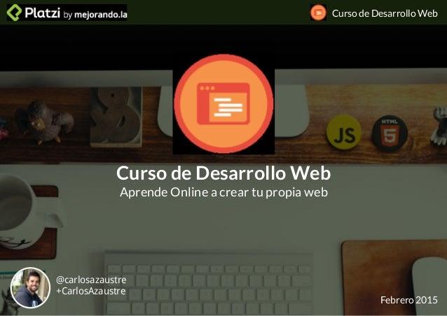 Curso de Desarrollo Web Curso de Desarrollo Web Aprende Online a crear tu propia web Febrero 2015 @carlosazaustre +CarlosA...