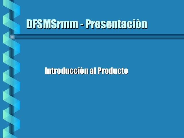 DFSMSrmm - PresentaciònDFSMSrmm - Presentaciòn Introducciòn al ProductoIntroducciòn al Producto