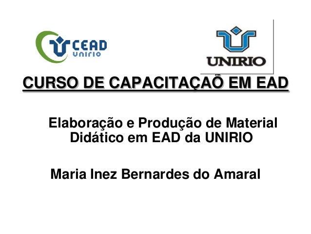 CURSO DE CAPACITAÇAÕ EM EAD Elaboração e Produção de Material Didático em EAD da UNIRIO Maria Inez Bernardes do Amaral
