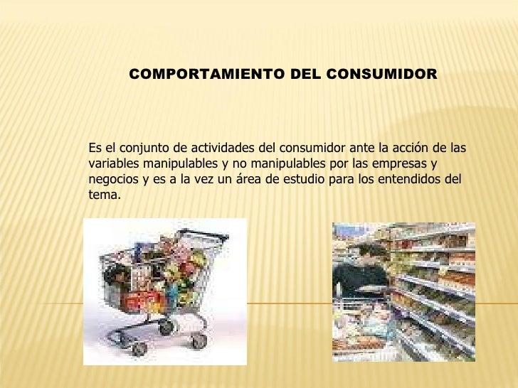 COMPORTAMIENTO DEL CONSUMIDOR Es el conjunto de actividades del consumidor ante la acción de las variables manipulables y ...
