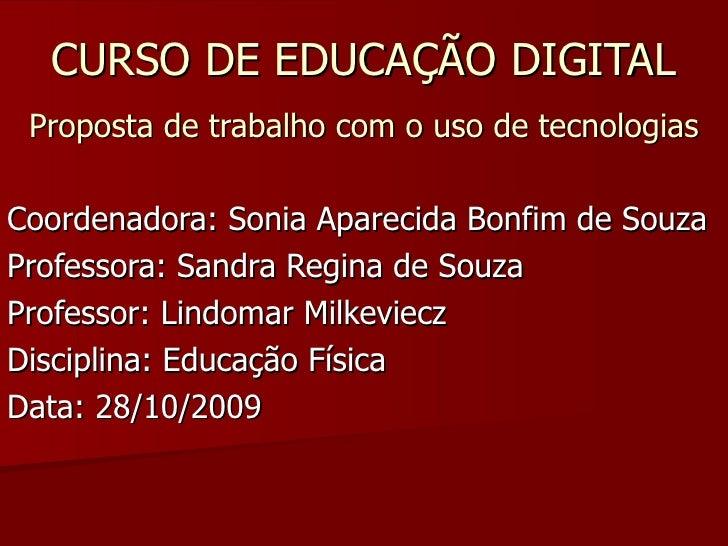 CURSO DE EDUCAÇÃO DIGITAL Proposta de trabalho com o uso de tecnologias Coordenadora: Sonia Aparecida Bonfim de Souza Prof...