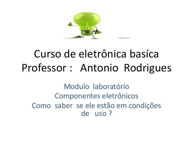 Curso de eletrônica basíca Professor : Antonio Rodrigues Modulo laboratório Componentes eletrônicos Como saber se ele estã...