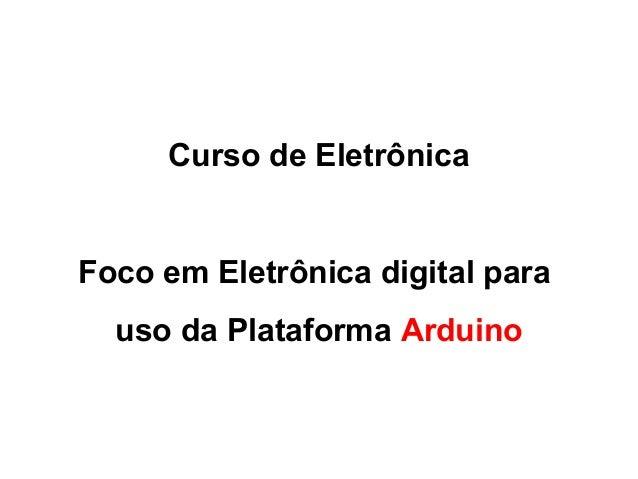Curso de Eletrônica  Foco em Eletrônica digital para  uso da Plataforma Arduino