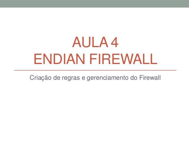 AULA 4 ENDIAN FIREWALL Criação de regras e gerenciamento do Firewall