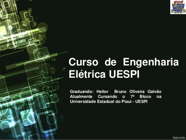 Curso de Engenharia  Elétrica UESPI  Graduando: Heitor Bruno Oliveira Galvão  Atualmente Cursando o 7º Bloco na  Universid...