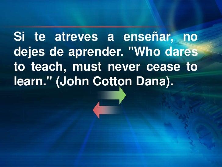 "Si te atreves a enseñar, nodejes de aprender. ""Who daresto teach, must never cease tolearn."" (John Cotton Dana)."