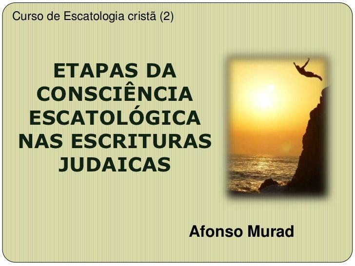Curso de Escatologia cristã (2)    ETAPAS DA   CONSCIÊNCIA  ESCATOLÓGICA NAS ESCRITURAS    JUDAICAS                       ...