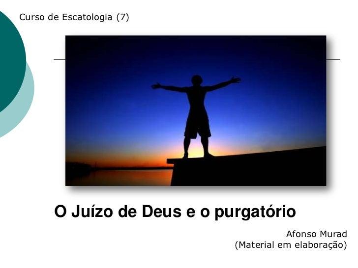 Curso de Escatologia (7)       O Juízo de Deus e o purgatório                                        Afonso Murad         ...