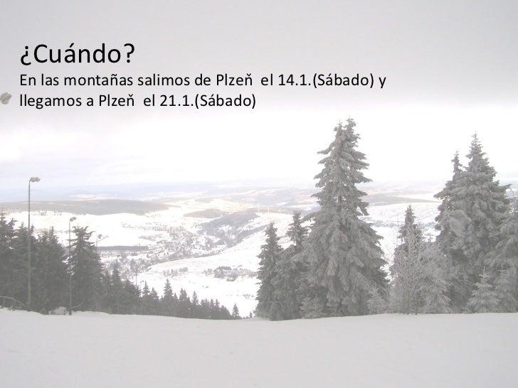 ¿Cuándo?En las montañas salimos de Plzeň el 14.1.(Sábado) yllegamos a Plzeň el 21.1.(Sábado)