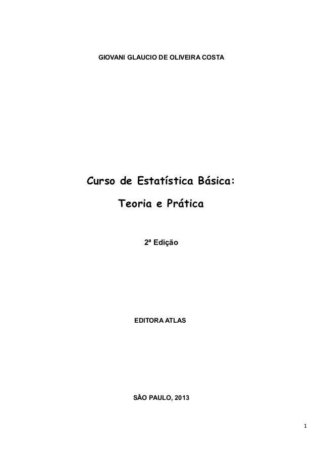 GIOVANI GLAUCIO DE OLIVEIRA COSTA Curso de Estatística Básica: Teoria e Prática 2ª Edição EDITORA ATLAS SÂO PAULO, 2013 1