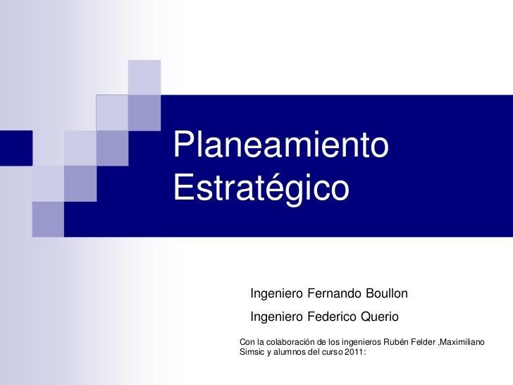 PlaneamientoEstratégico     Ingeniero Fernando Boullon     Ingeniero Federico Querio   Con la colaboración de los ingenier...