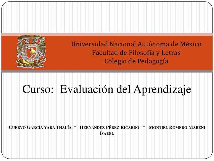 Universidad Nacional Autónoma de México<br />Facultad de Filosofía y Letras<br />Colegio de Pedagogía<br />Curso:  Evaluac...
