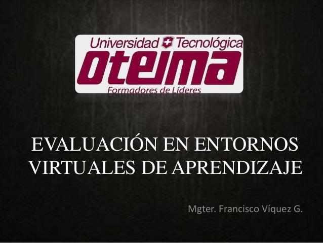 EVALUACIÓN EN ENTORNOS VIRTUALES DE APRENDIZAJE Mgter. Francisco Víquez G.