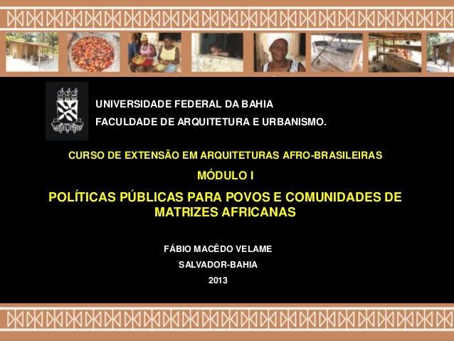 FÁBIO MACÊDO VELAME SALVADOR-BAHIA 2013 CURSO DE EXTENSÃO EM ARQUITETURAS AFRO-BRASILEIRAS MÓDULO I POLÍTICAS PÚBLICAS PAR...