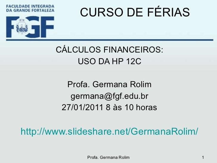 CURSO DE FÉRIAS <ul><li>CÁLCULOS FINANCEIROS: </li></ul><ul><li>USO DA HP 12C </li></ul><ul><li>Profa. Germana Rolim </li>...